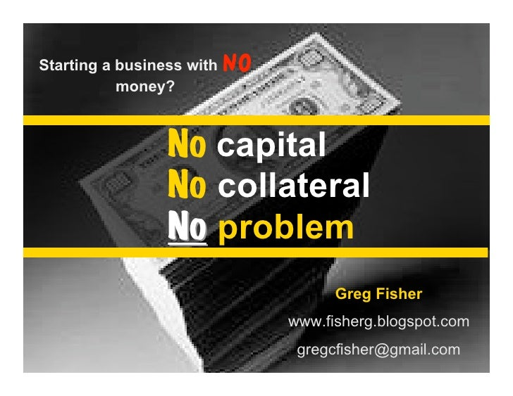Starting your business with NO outside money: No Capital No Collateral No Problem Small