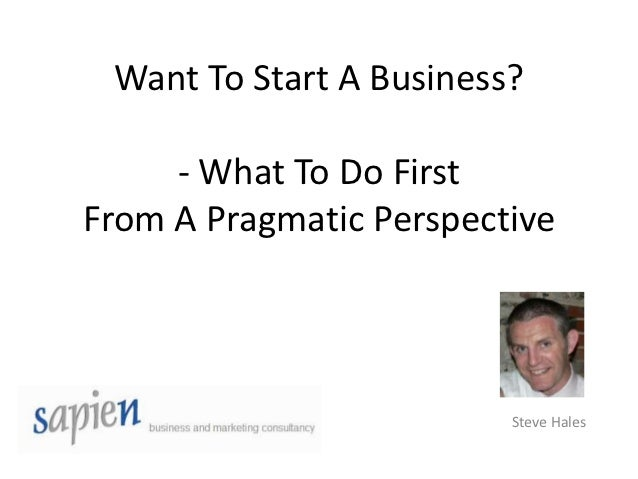 Want To Start A Business?     - What To Do FirstFrom A Pragmatic Perspective                         Steve Hales