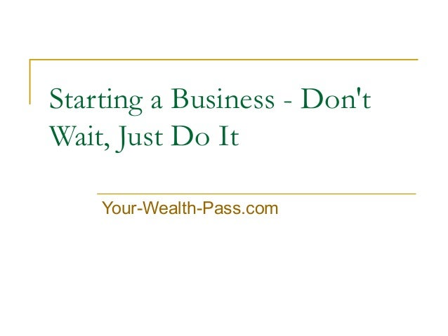 Starting a Business - Don't Wait, Just Do It Your-Wealth-Pass.com