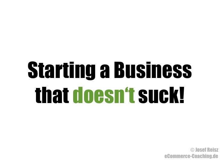 Starting a Business  that doesn't suck!                          © Josef Reisz                eCommerce-Coaching.de