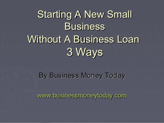 Starting A New Small        BusinessWithout A Business Loan          3 Ways  By Business Money Today  www.businessmoneytod...