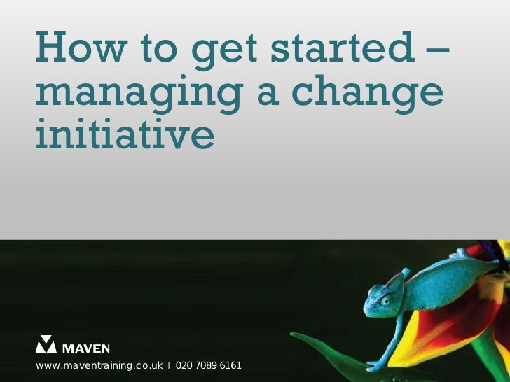 How to get started –managing a changeinitiativewww.maventraining.co.uk І 020 7089 6161