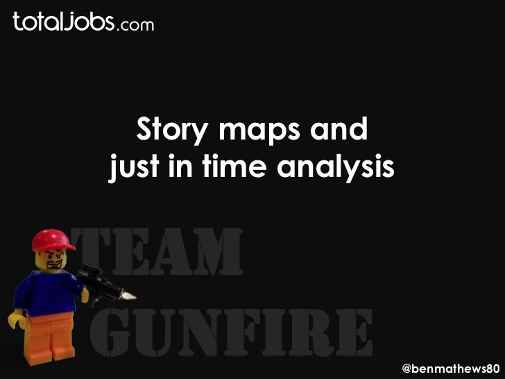 Story maps andjust in time analysisTeamGunFire                 @benmathews80