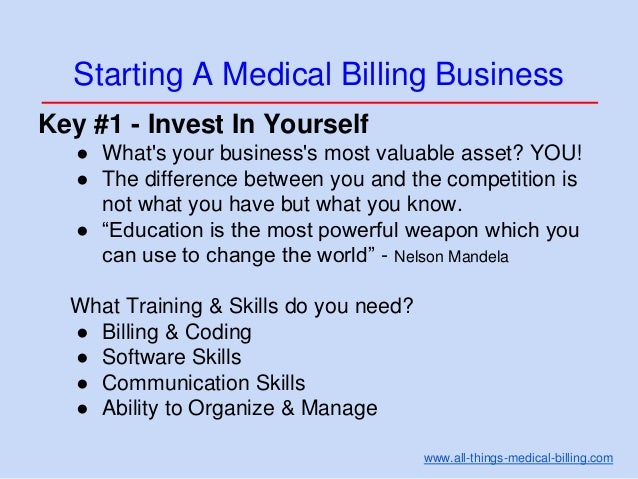Starting A Medical Billing Business Key #1 - Invest In Yourself ● What's your business's most valuable asset? YOU! ● The d...