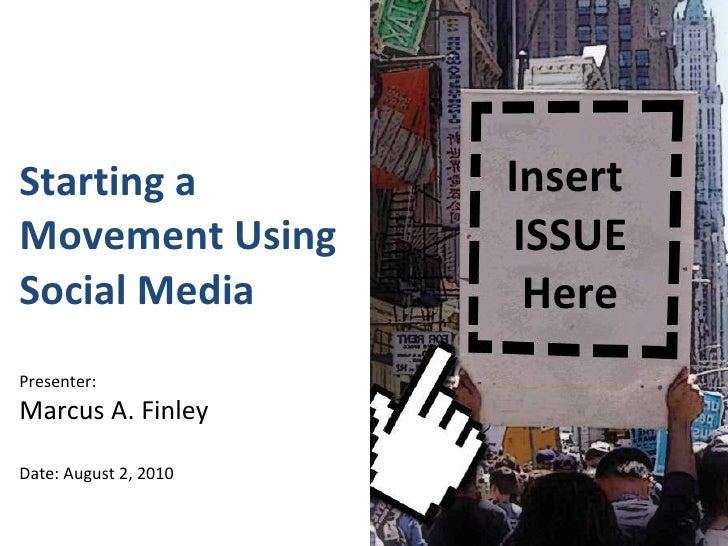Starting a Movement Using Social Media  Presenter: Marcus A. Finley Date: August 2, 2010 Insert  ISSUE Here
