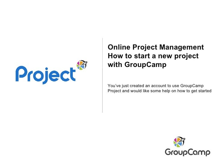 Online Project Management How to start a new project with GroupCamp You've just created an account to use GroupCamp Projec...