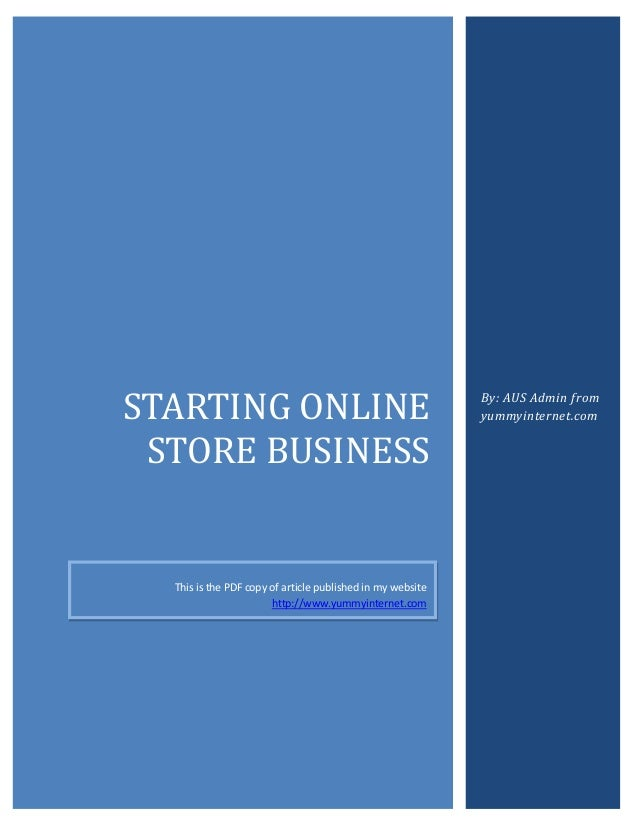 STARTING ONLINE STORE BUSINESS  This is the PDF copy of article published in my website http://www.yummyinternet.com  By: ...
