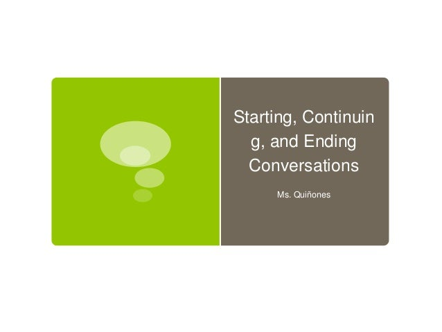 Starting, Continuin g, and Ending Conversations Ms. Quiñones