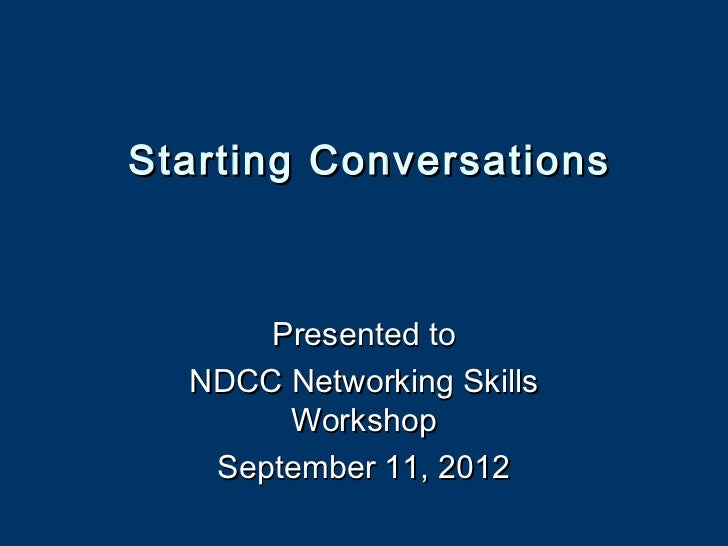 Starting Conversations      Presented to  NDCC Networking Skills       Workshop   September 11, 2012