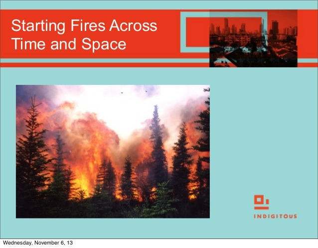 Starting Fires Across Time and Space  Wednesday, November 6, 13