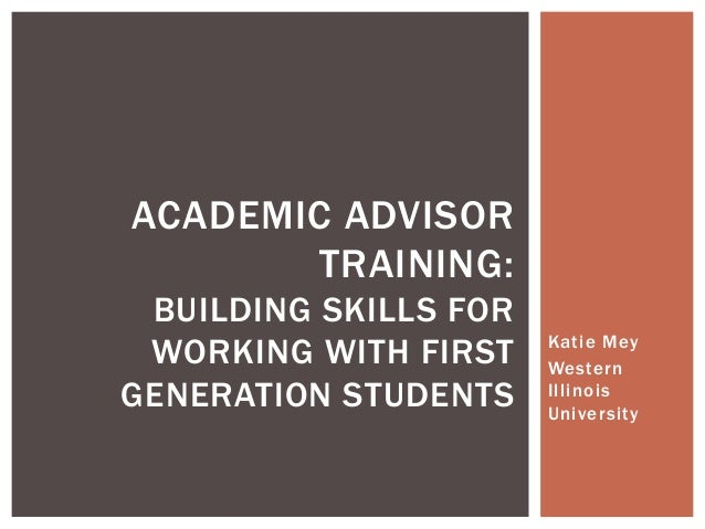 Katie Mey Western Illinois University ACADEMIC ADVISOR TRAINING: BUILDING SKILLS FOR WORKING WITH FIRST GENERATION STUDENTS