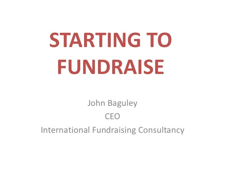 STARTING TO FUNDRAISE<br />John Baguley<br />CEO<br />International Fundraising Consultancy<br />