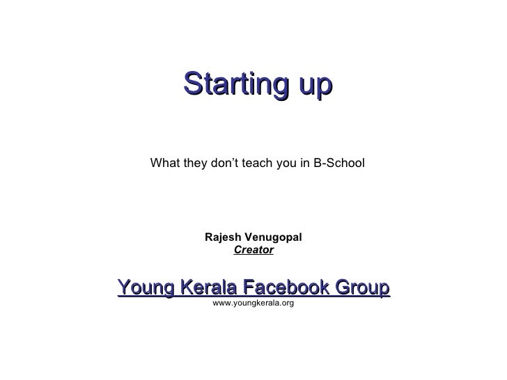 Starting up   Rajesh Venugopal Creator Young Kerala Facebook Group www.youngkerala.org What they don't teach you in B-School