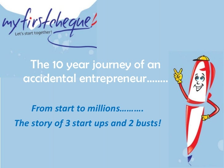 The 10 year journey of an accidental entrepreneur…….. From start to millions………. The story of 3 start ups and 2 busts!