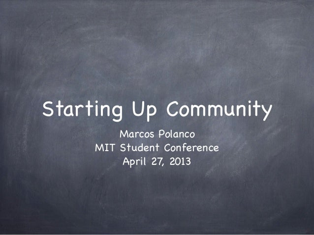 Starting Up CommunityMarcos PolancoMIT Student ConferenceApril 27, 2013
