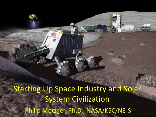 Starting Up Space Industry and Solar         System Civilization   Philip Metzger, Ph.D., NASA/KSC/NE-S