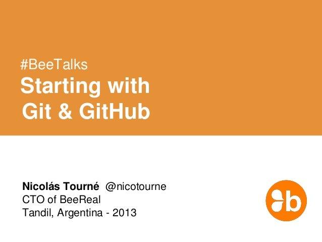 #BeeTalks  Starting with Git & GitHub  Nicolás Tourné @nicotourne CTO of BeeReal Tandil, Argentina - 2013