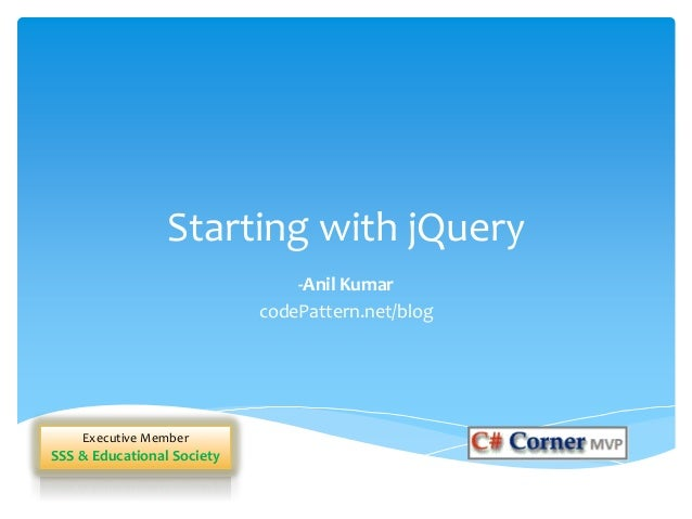 Starting with jQuery -Anil Kumar codePattern.net/blog Executive Member SSS & Educational Society