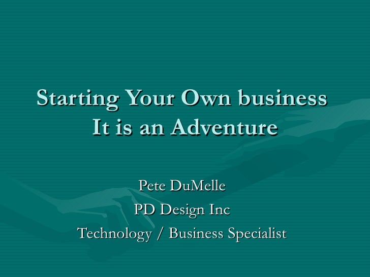 Starting Your Own business  It is an Adventure Pete DuMelle PD Design Inc Technology / Business Specialist