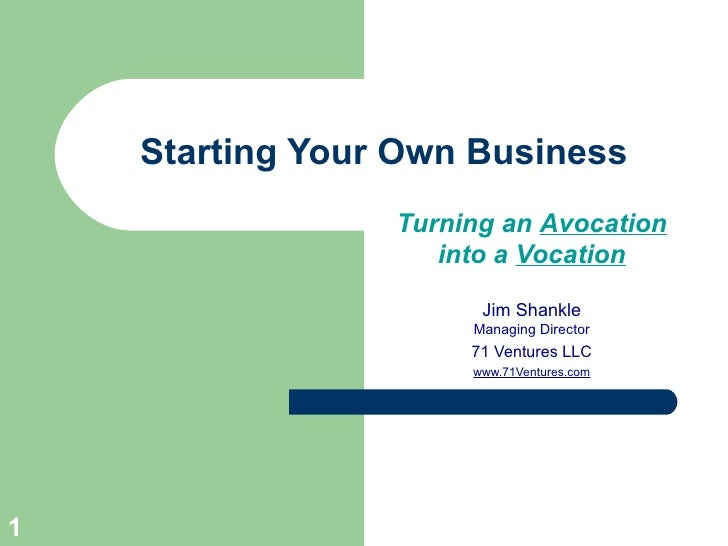Starting Your Own Business Turning an  Avocation into a  Vocation Jim Shankle Managing Director 71 Ventures LLC www.71Vent...