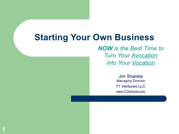 Starting Your Own Business NOW  is the Best Time to Turn Your  Avocation into Your  Vocation Jim Shankle Managing Director...