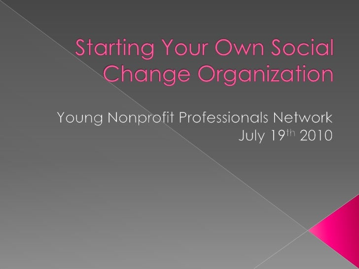 Starting Your Own Social Change Organization<br />Young Nonprofit Professionals Network<br />July 19th2010<br />