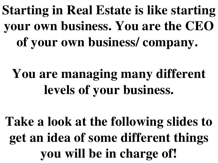 Starting in Real Estate is like starting your own business. You are the CEO of your own business/ company.  You are managi...