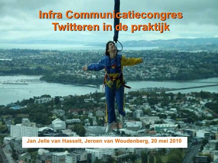 Infra Communicatiecongres Twitteren in de praktijk Jan Jelle van Hasselt, Jeroen van Woudenberg, 20 mei 2010