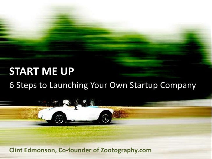START ME UP<br />6 Steps to Launching Your Own Startup Company<br />Clint Edmonson, Co-founder of Zootography.com<br />