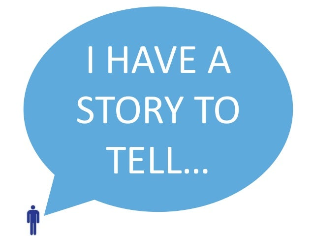 I HAVE A STORY TO TELL…