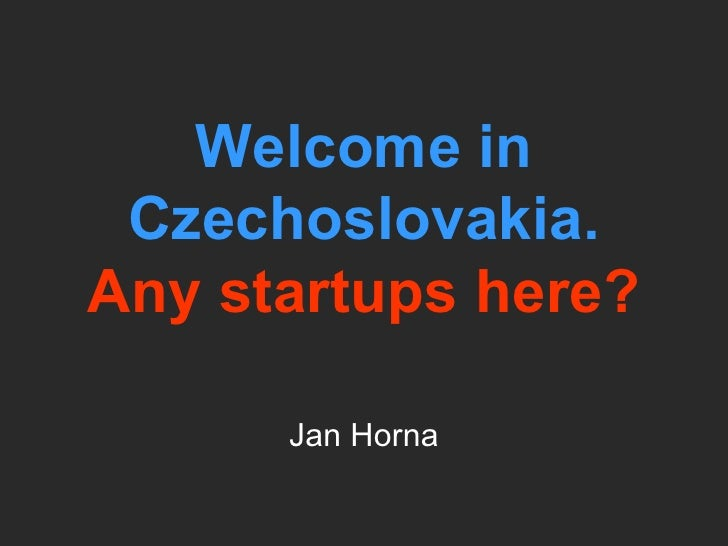 Welcome in Czechoslovakia. Any startups here? Jan Horna
