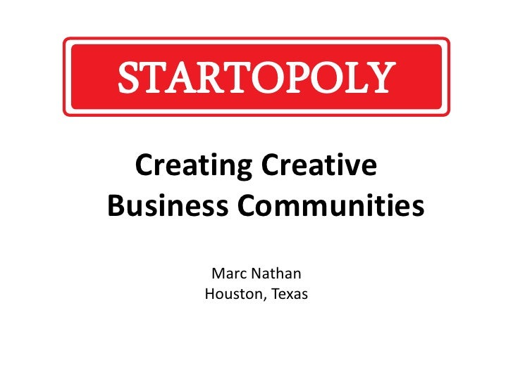 Creating Creative Business Communities Marc Nathan Houston, Texas STARTOPOLY