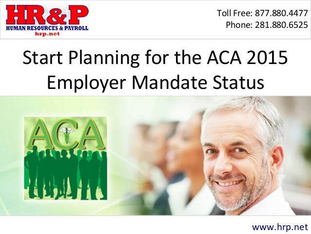 Toll Free: 877.880.4477 Phone: 281.880.6525 www.hrp.net Start Planning for the ACA 2015 Employer Mandate Status