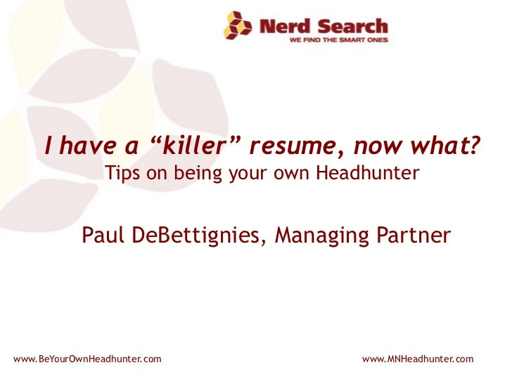 """I have a """"killer"""" resume, now what? Tips on being your own Headhunter Paul DeBettignies, Managing Partner"""