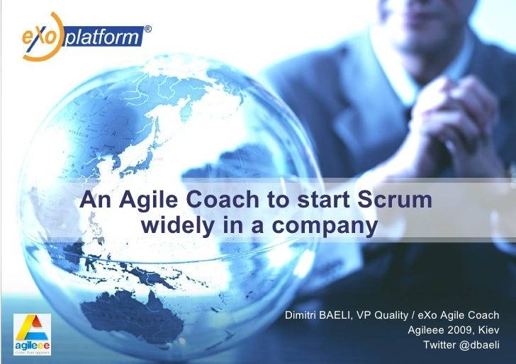 An Agile Coach to start Scrum     widely in a company                   Dimitri BAELI, VP Quality / eXo Agile Coach       ...