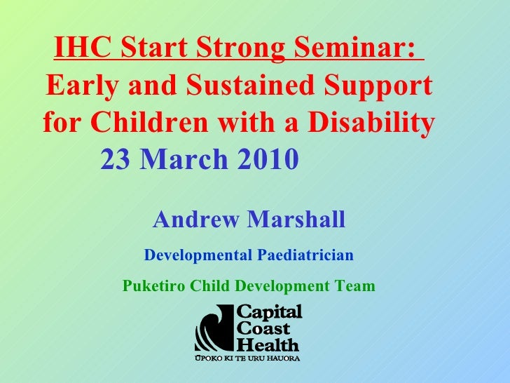 IHC Start Strong Seminar:  Earl y and Sustained Support for Children with a Disability 23 March 2010  Andrew Marshall Deve...