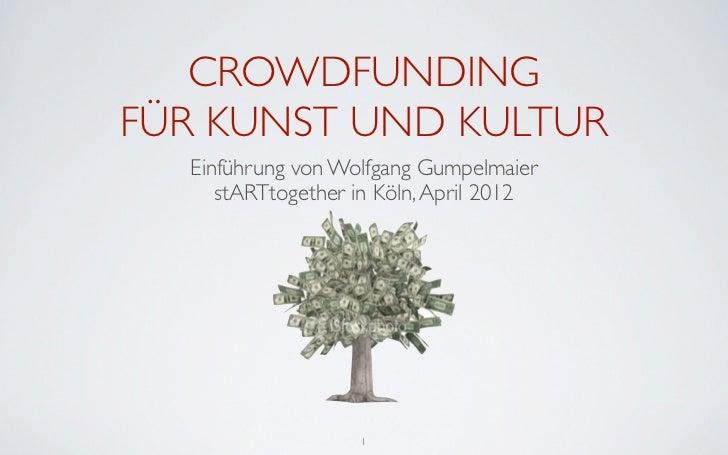 CROWDFUNDINGFÜR KUNST UND KULTUR  Einführung von Wolfgang Gumpelmaier     stARTtogether in Köln, April 2012               ...