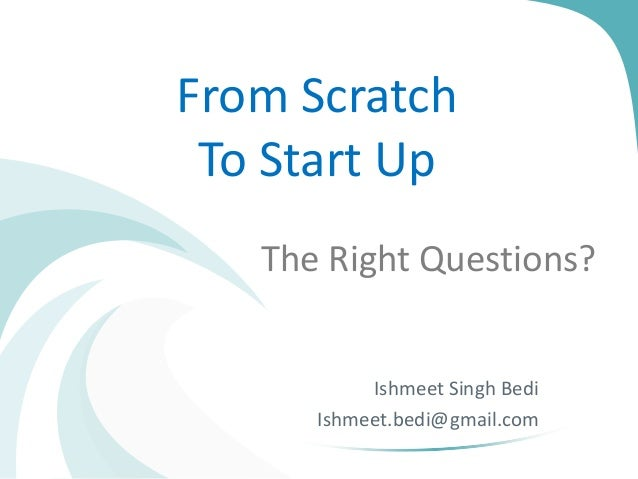 From Scratch To Start Up The Right Questions?  Ishmeet Singh Bedi Ishmeet.bedi@gmail.com