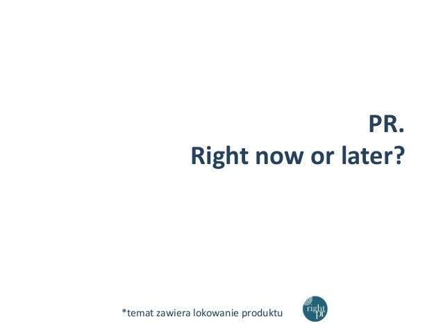 PR. Right now or later?  *temat zawiera lokowanie produktu