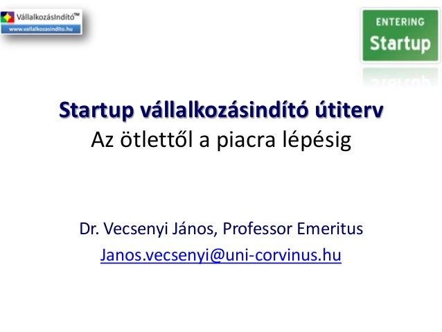 Startup vállalkozásindító útiterv Az ötlettől a piacra lépésig  Dr. Vecsenyi János, Professor Emeritus Janos.vecsenyi@uni-...