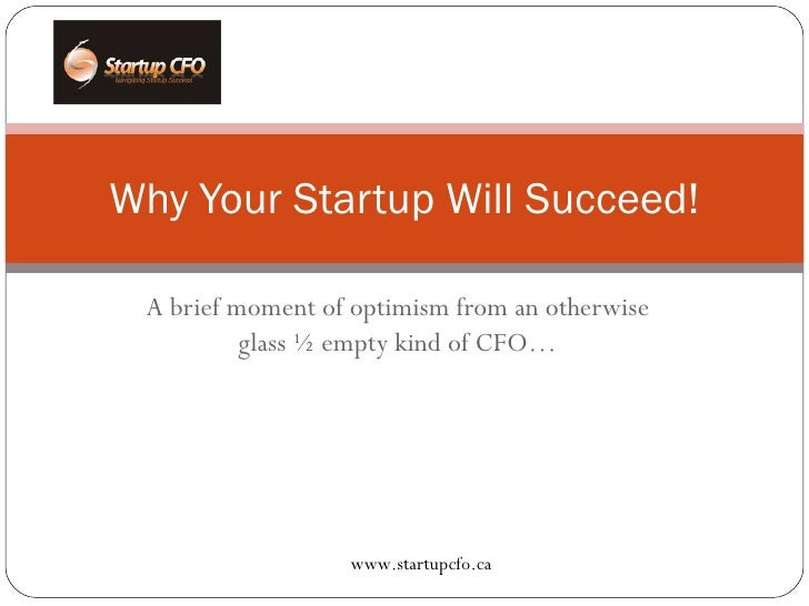 A brief moment of optimism from an otherwise glass ½ empty kind of CFO… Why Your Startup Will Succeed! www.startupcfo.ca