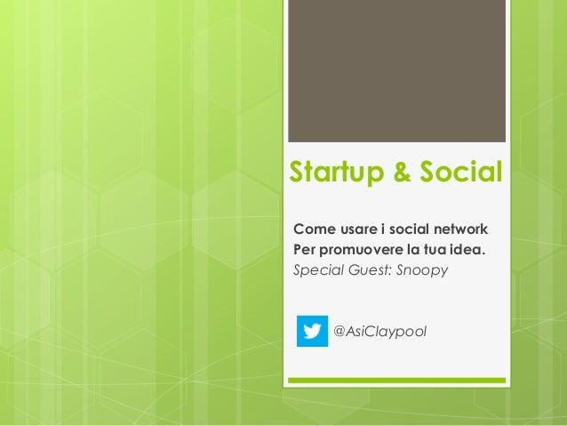 Startup & Social Come usare i social network Per promuovere la tua idea. Special Guest: Snoopy @AsiClaypool
