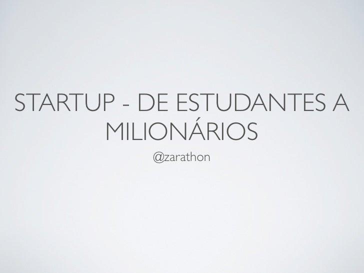 STARTUP - DE ESTUDANTES A      MILIONÁRIOS          @zarathon
