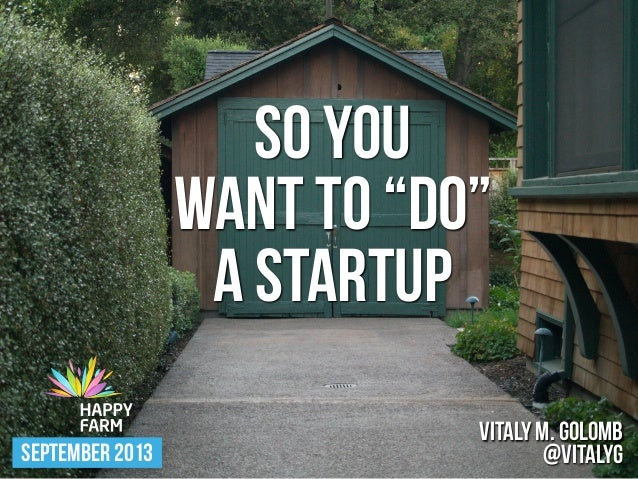 "SO YOU WANT TO ""DO"" A STARTUP SEPTEMBER 2013 VITALY M. GOLOMB @VITALYG"