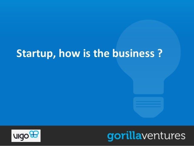 Startup, how is the business ?