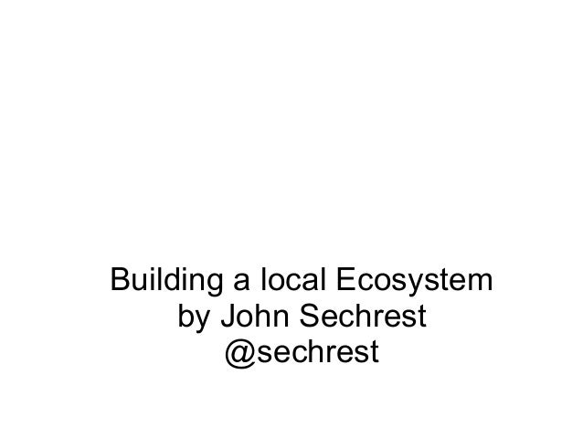 Building a local Ecosystem by John Sechrest @sechrest