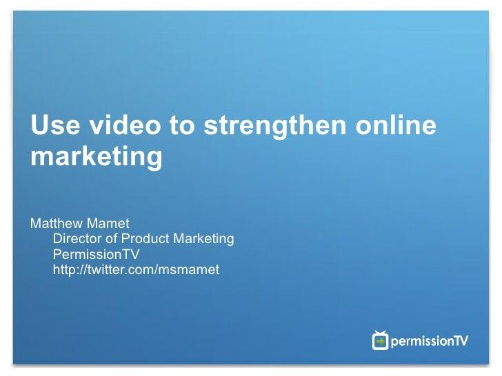 Use video to strengthen online marketing  Matthew Mamet  Director of Product Marketing  PermissionTV  http://twitter.com/m...