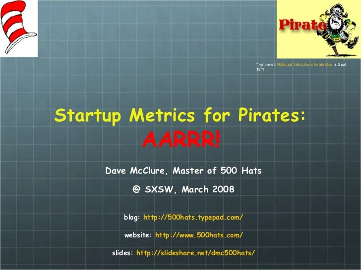 Startup Metrics for Pirates: AARRR! Dave McClure, Master of 500 Hats @ SXSW, March 2008 blog:  http://500hats. typepad .co...