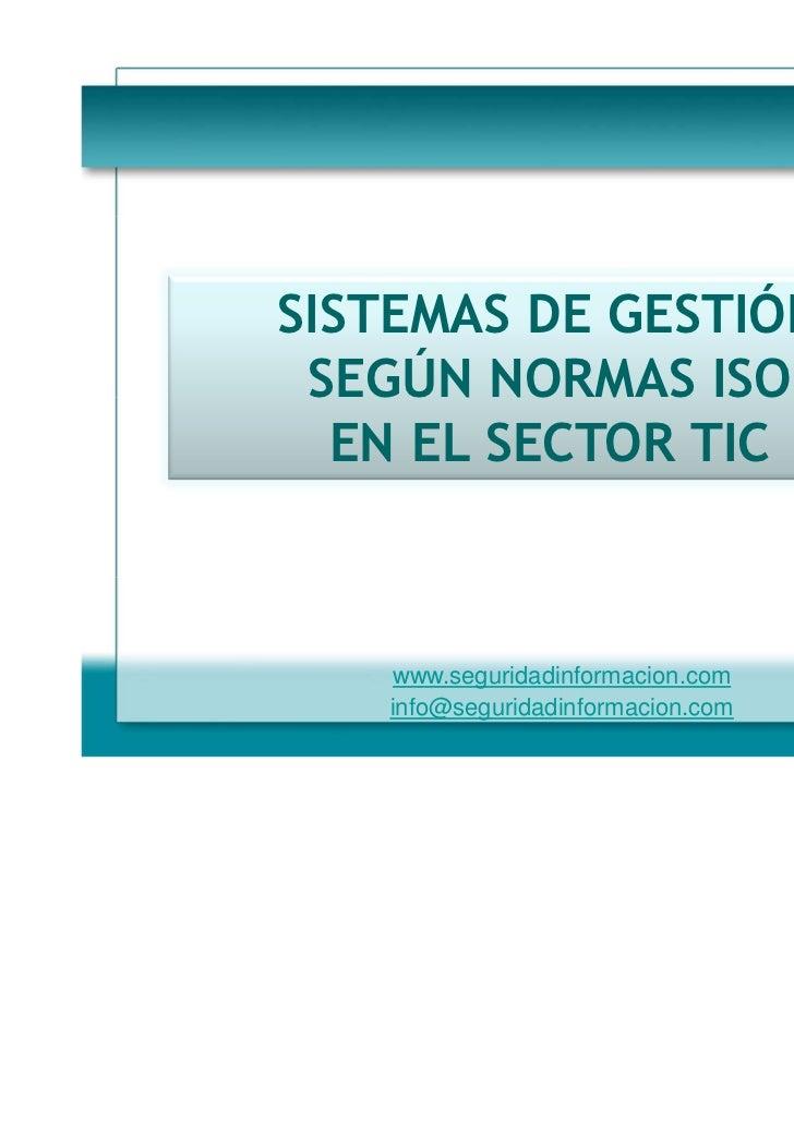 SISTEMAS DE GESTIÓN SEGÚN NORMAS ISO  EN EL SECTOR TIC    www.seguridadinformacion.com   info@seguridadinformacion.com    ...