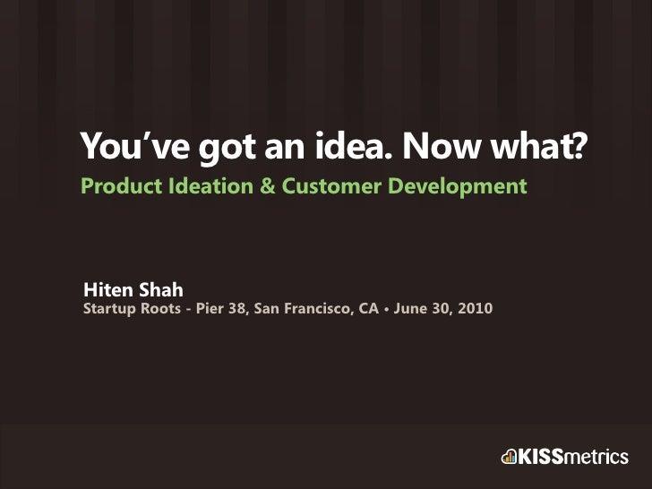 You've got an idea. Now what? Product Ideation & Customer Development    Hiten Shah Startup Roots - Pier 38, San Francisco...